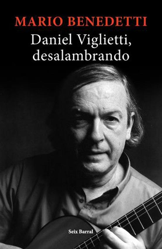 Resultado de imagen para BENEDETTI, Mario. Daniel Viglietti, desalambrando, Buenos Aires, Seix Barral, 2019. (Biografía)